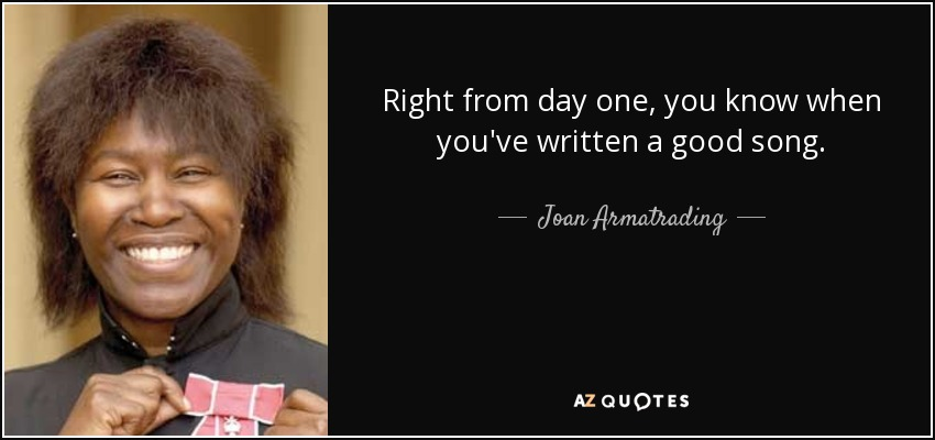 Right from day one, you know when you've written a good song. - Joan Armatrading