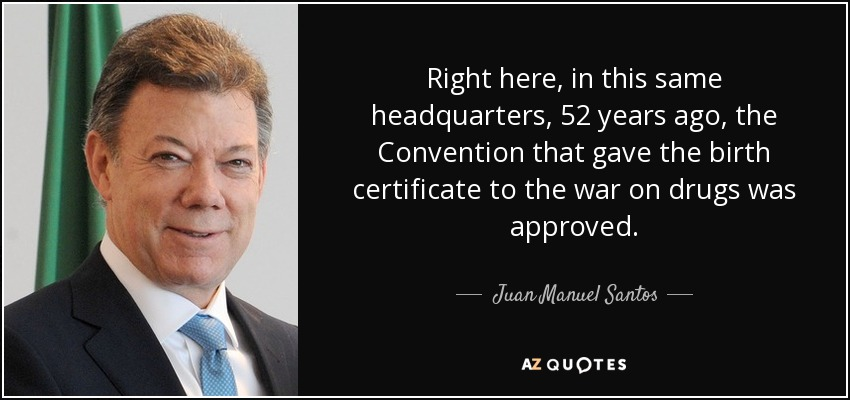 Right here, in this same headquarters, 52 years ago, the Convention that gave the birth certificate to the war on drugs was approved - Juan Manuel Santos