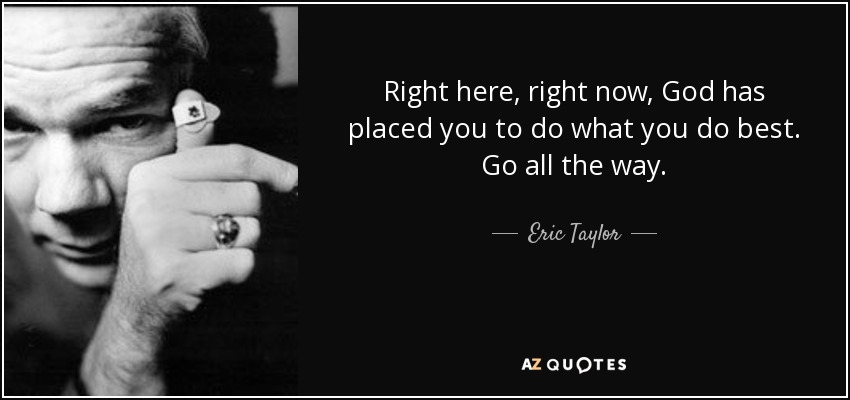 Right here, right now, God has placed you to do what you do best. Go all the way. - Eric Taylor