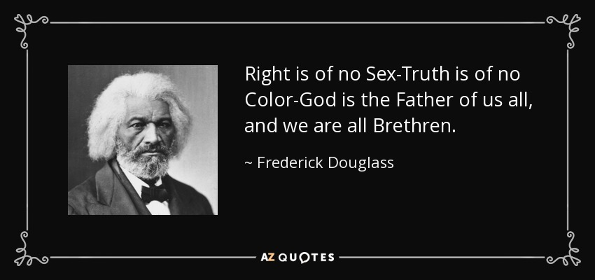 Right is of no Sex-Truth is of no Color-God is the Father of us all, and we are all Brethren. - Frederick Douglass
