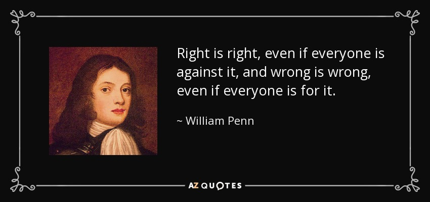 Right is right, even if everyone is against it, and wrong is wrong, even if everyone is for it. - William Penn