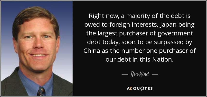 Right now, a majority of the debt is owed to foreign interests, Japan being the largest purchaser of government debt today, soon to be surpassed by China as the number one purchaser of our debt in this Nation. - Ron Kind