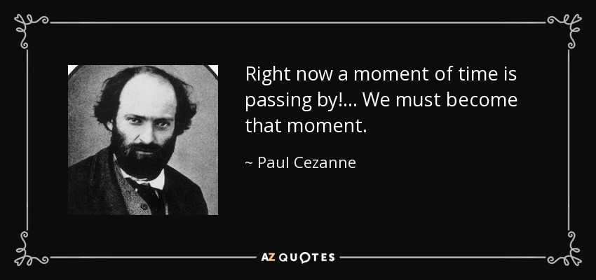 Right now a moment of time is passing by!... We must become that moment. - Paul Cezanne