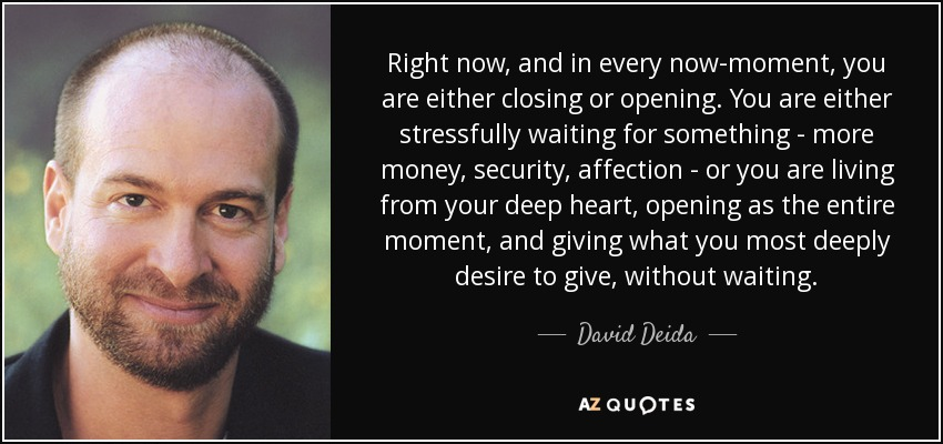 Right now, and in every now-moment, you are either closing or opening. You are either stressfully waiting for something - more money, security, affection - or you are living from your deep heart, opening as the entire moment, and giving what you most deeply desire to give, without waiting. - David Deida