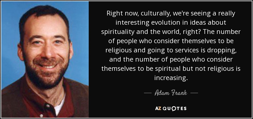 Right now, culturally, we're seeing a really interesting evolution in ideas about spirituality and the world, right? The number of people who consider themselves to be religious and going to services is dropping, and the number of people who consider themselves to be spiritual but not religious is increasing. - Adam Frank