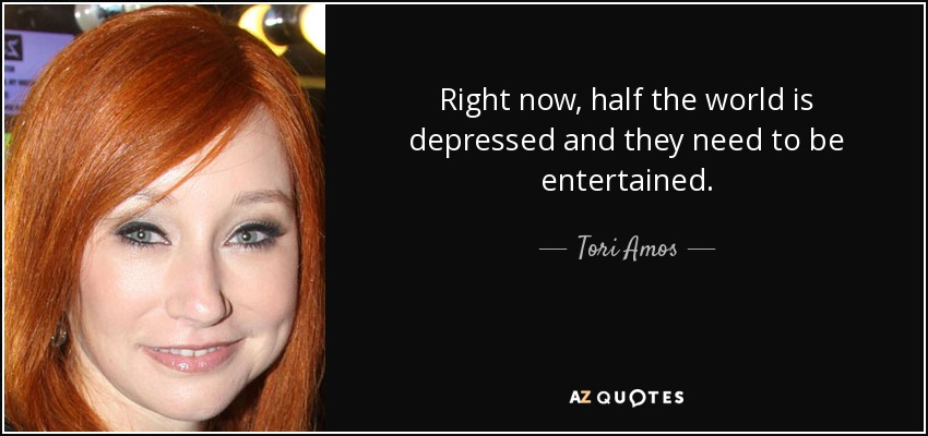 Right now, half the world is depressed and they need to be entertained. - Tori Amos