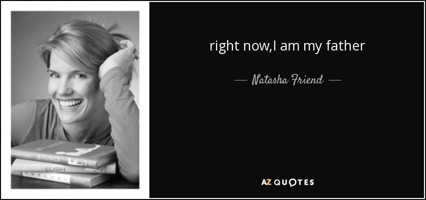 right now,I am my father - Natasha Friend