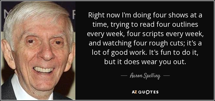 Right now I'm doing four shows at a time, trying to read four outlines every week, four scripts every week, and watching four rough cuts; it's a lot of good work. It's fun to do it, but it does wear you out. - Aaron Spelling