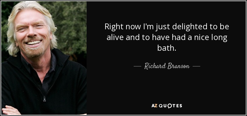 Right now I'm just delighted to be alive and to have had a nice long bath. - Richard Branson