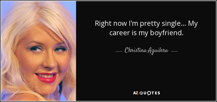 Right now I'm pretty single... My career is my boyfriend. - Christina Aguilera