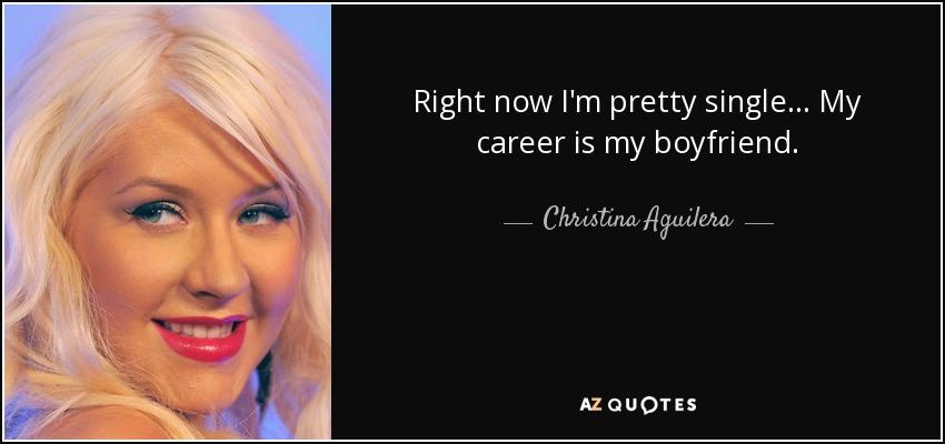 Right now I'm pretty single... My career is my boyfriend. - Christina Aguilera