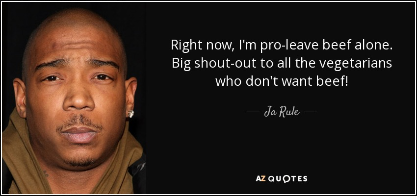 Right now, I'm pro-leave beef alone. Big shout-out to all the vegetarians who don't want beef! - Ja Rule