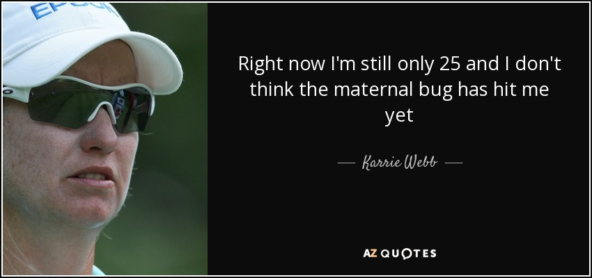Right now I'm still only 25 and I don't think the maternal bug has hit me yet - Karrie Webb