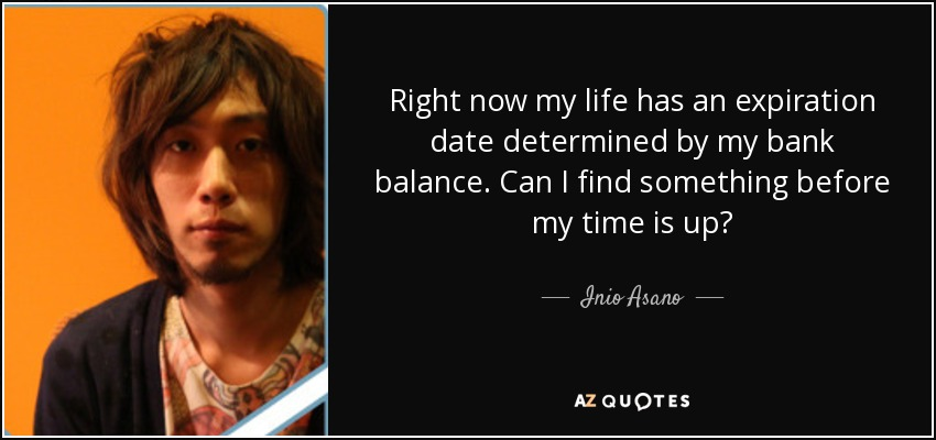 Right now my life has an expiration date determined by my bank balance. Can I find something before my time is up? - Inio Asano