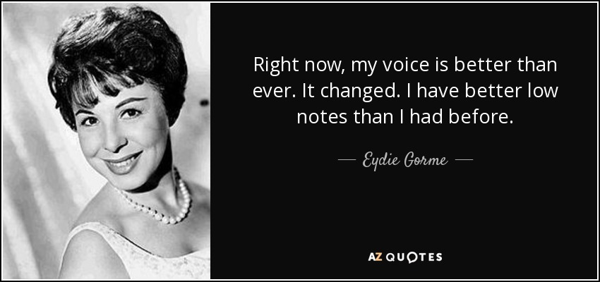 Right now, my voice is better than ever. It changed. I have better low notes than I had before. - Eydie Gorme