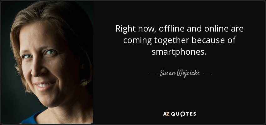 Right now, offline and online are coming together because of smartphones. - Susan Wojcicki