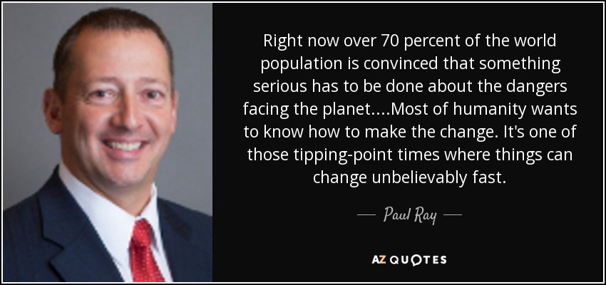 Right now over 70 percent of the world population is convinced that something serious has to be done about the dangers facing the planet. ...Most of humanity wants to know how to make the change. It's one of those tipping-point times where things can change unbelievably fast... - Paul Ray