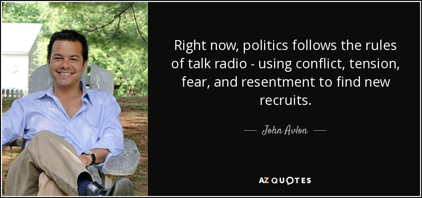 Right now, politics follows the rules of talk radio - using conflict, tension, fear, and resentment to find new recruits. - John Avlon