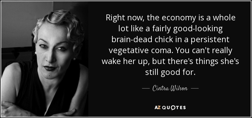 Right now, the economy is a whole lot like a fairly good-looking brain-dead chick in a persistent vegetative coma. You can't really wake her up, but there's things she's still good for. - Cintra Wilson