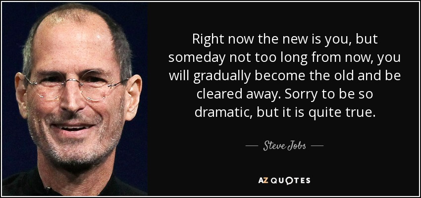 Right now the new is you, but someday not too long from now, you will gradually become the old and be cleared away. Sorry to be so dramatic, but it is quite true. - Steve Jobs