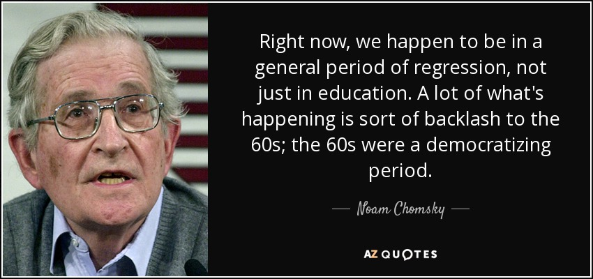 Right now, we happen to be in a general period of regression, not just in education. A lot of what's happening is sort of backlash to the 60s; the 60s were a democratizing period. - Noam Chomsky
