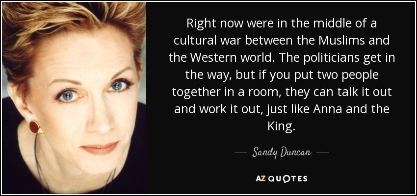 Right now were in the middle of a cultural war between the Muslims and the Western world. The politicians get in the way, but if you put two people together in a room, they can talk it out and work it out, just like Anna and the King. - Sandy Duncan