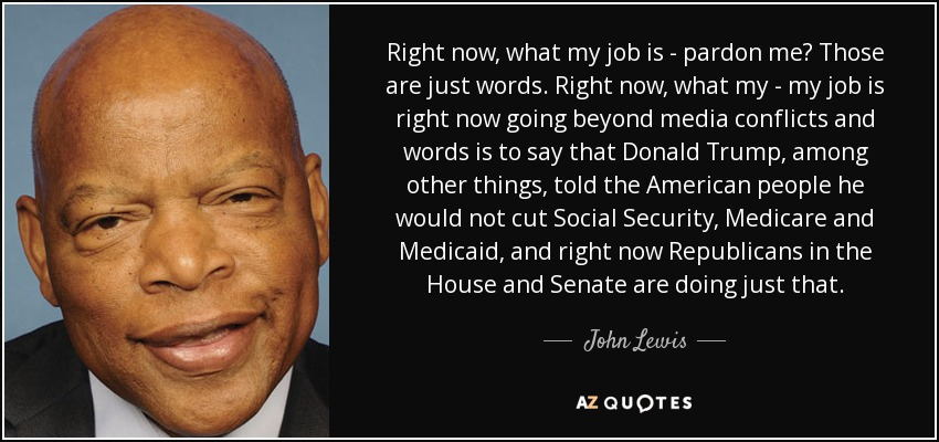 Right now, what my job is - pardon me? Those are just words. Right now, what my - my job is right now going beyond media conflicts and words is to say that Donald Trump, among other things, told the American people he would not cut Social Security, Medicare and Medicaid, and right now Republicans in the House and Senate are doing just that. - John Lewis