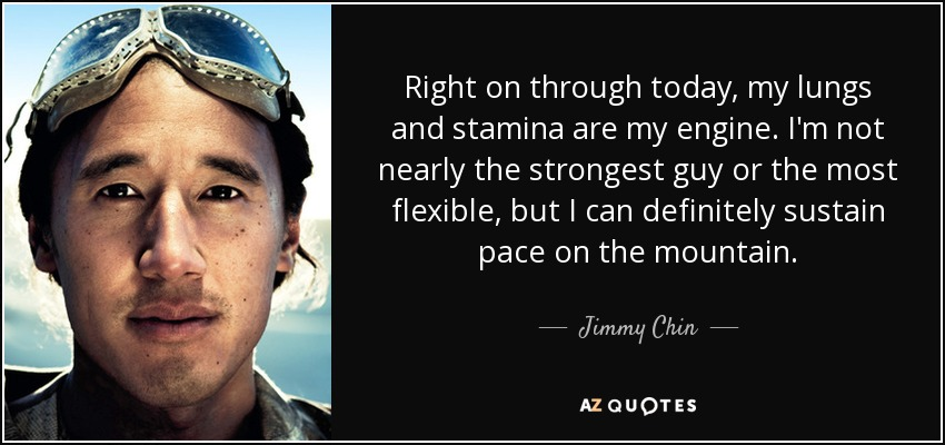 Right on through today, my lungs and stamina are my engine. I'm not nearly the strongest guy or the most flexible, but I can definitely sustain pace on the mountain. - Jimmy Chin