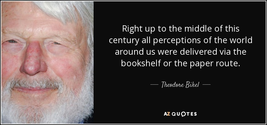 Right up to the middle of this century all perceptions of the world around us were delivered via the bookshelf or the paper route. - Theodore Bikel