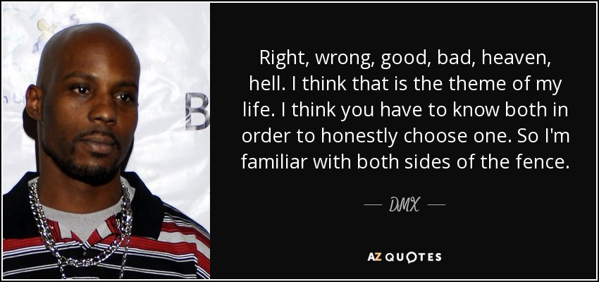 Right, wrong, good, bad, heaven, hell. I think that is the theme of my life. I think you have to know both in order to honestly choose one. So I'm familiar with both sides of the fence. - DMX