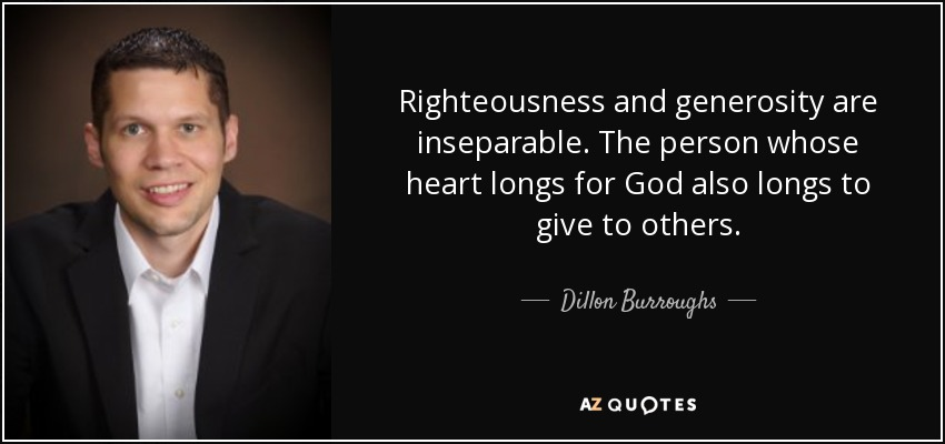 Righteousness and generosity are inseparable. The person whose heart longs for God also longs to give to others. - Dillon Burroughs