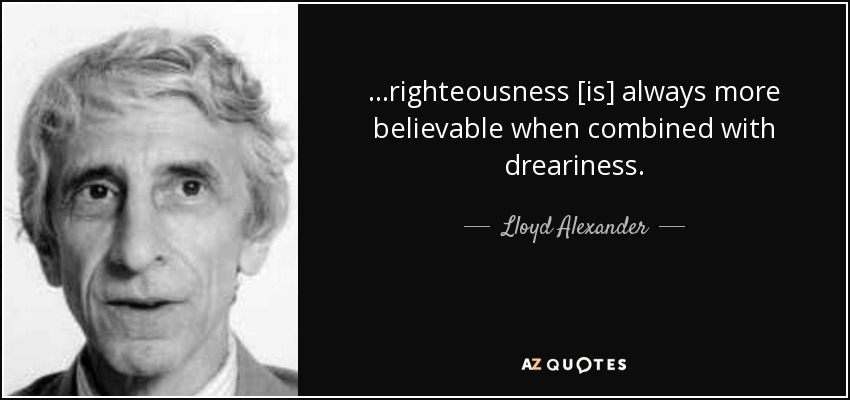 ...righteousness [is] always more believable when combined with dreariness. - Lloyd Alexander