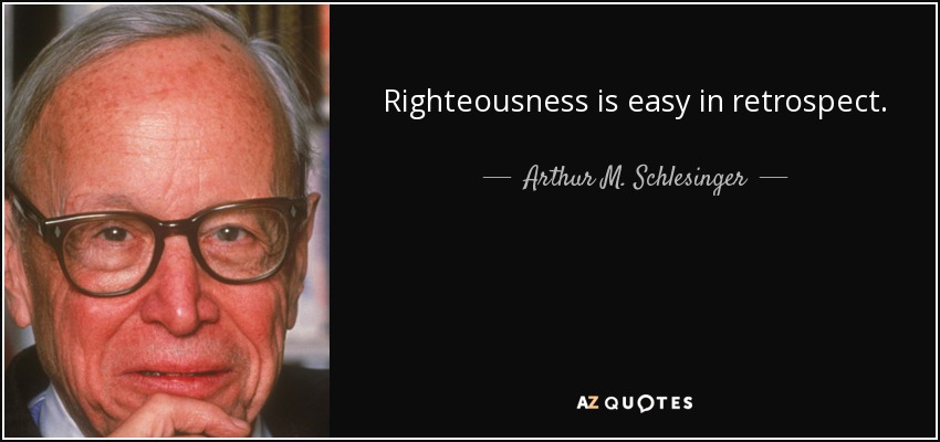 Righteousness is easy in retrospect. - Arthur M. Schlesinger, Jr.