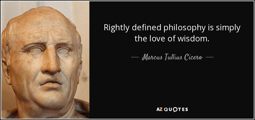 Rightly defined philosophy is simply the love of wisdom. - Marcus Tullius Cicero