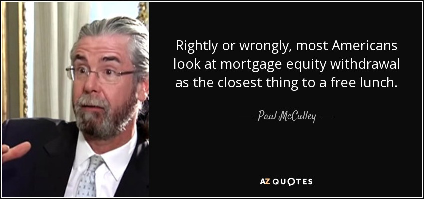 Rightly or wrongly, most Americans look at mortgage equity withdrawal as the closest thing to a free lunch. - Paul McCulley