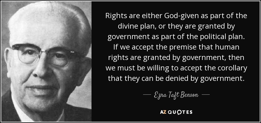 Rights are either God-given as part of the divine plan, or they are granted by government as part of the political plan. If we accept the premise that human rights are granted by government, then we must be willing to accept the corollary that they can be denied by government. - Ezra Taft Benson
