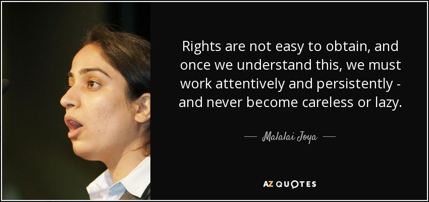 Rights are not easy to obtain, and once we understand this, we must work attentively and persistently - and never become careless or lazy. - Malalai Joya