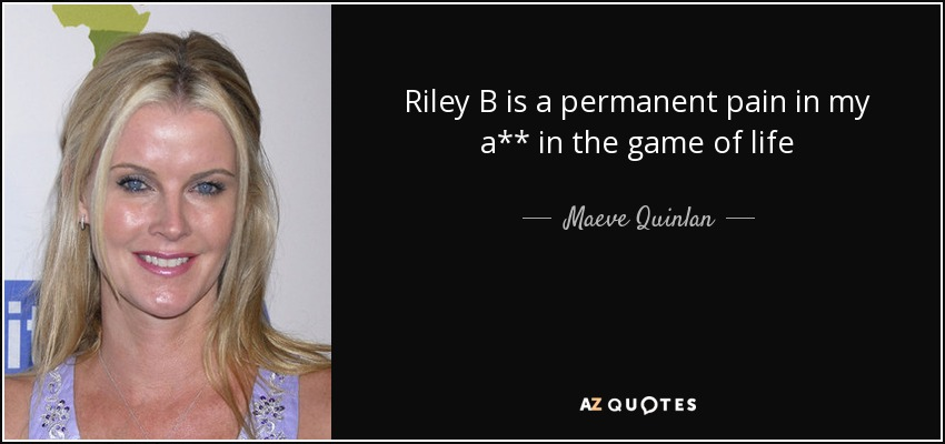 Riley B is a permanent pain in my a** in the game of life - Maeve Quinlan