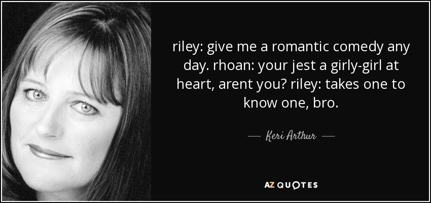 riley: give me a romantic comedy any day. rhoan: your jest a girly-girl at heart, arent you? riley: takes one to know one, bro. - Keri Arthur