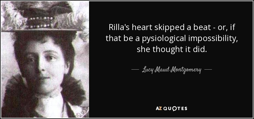 Rilla's heart skipped a beat - or, if that be a pysiological impossibility, she thought it did. - Lucy Maud Montgomery