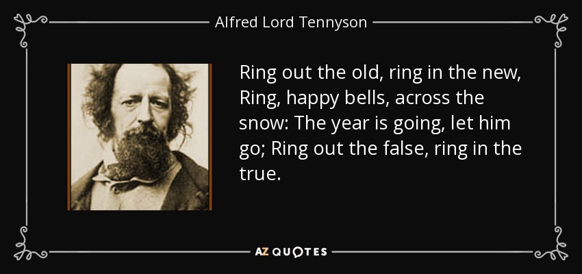 Ring out the old, ring in the new, Ring, happy bells, across the snow: The year is going, let him go; Ring out the false, ring in the true. - Alfred Lord Tennyson