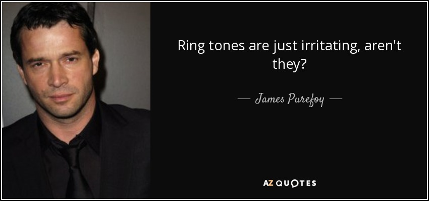 Ring tones are just irritating, aren't they? - James Purefoy