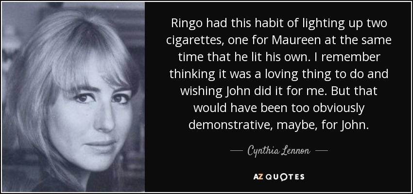 Ringo had this habit of lighting up two cigarettes, one for Maureen at the same time that he lit his own. I remember thinking it was a loving thing to do and wishing John did it for me. But that would have been too obviously demonstrative, maybe, for John. - Cynthia Lennon