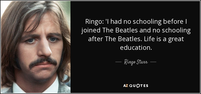 Ringo: 'I had no schooling before I joined The Beatles and no schooling after The Beatles. Life is a great education. - Ringo Starr
