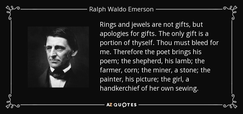 Rings and jewels are not gifts, but apologies for gifts. The only gift is a portion of thyself. Thou must bleed for me. Therefore the poet brings his poem; the shepherd, his lamb; the farmer, corn; the miner, a stone; the painter, his picture; the girl, a handkerchief of her own sewing. - Ralph Waldo Emerson