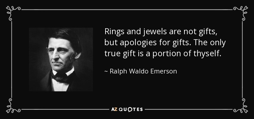 Rings and jewels are not gifts, but apologies for gifts. The only true gift is a portion of thyself. - Ralph Waldo Emerson