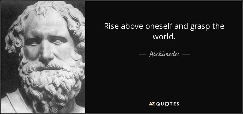 Rise above oneself and grasp the world. - Archimedes