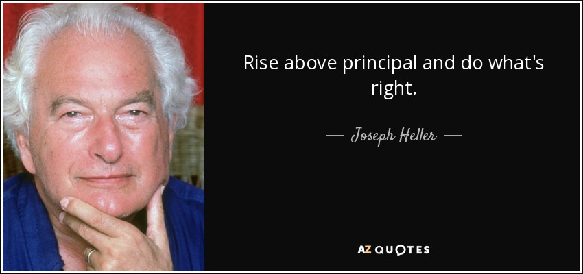 Rise above principal and do what's right. - Joseph Heller