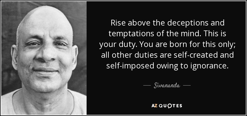 Rise above the deceptions and temptations of the mind. This is your duty. You are born for this only; all other duties are self-created and self-imposed owing to ignorance. - Sivananda
