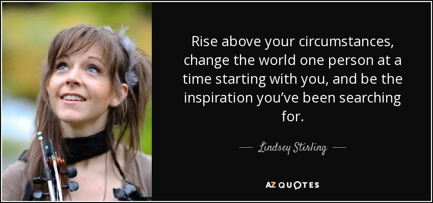 Rise above your circumstances, change the world one person at a time starting with you, and be the inspiration you've been searching for. - Lindsey Stirling